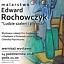 """Malarstwo Edwarda Rochowczyka """"Ludzie szaleni i piękni"""""""