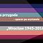 """Wirtualna przygoda: spacer po wystawie """"Wrocław 1945-2016"""""""